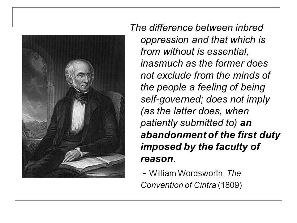 The difference between inbred oppression and that which is from without is essential, inasmuch as the former does not exclude from the minds of the people a feeling of being self-governed; does not imply (as the latter does, when patiently submitted to) an abandonment of the first duty imposed by the faculty of reason.