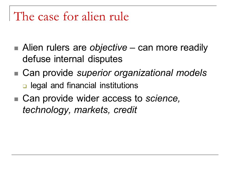 The case for alien rule Alien rulers are objective – can more readily defuse internal disputes Can provide superior organizational models  legal and financial institutions Can provide wider access to science, technology, markets, credit