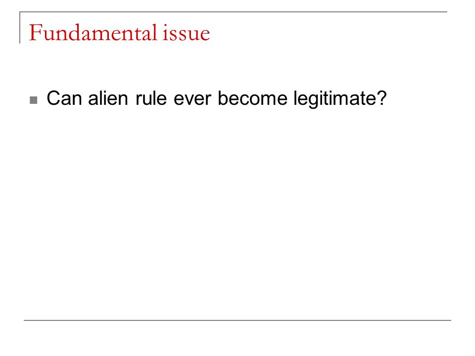 Fundamental issue Can alien rule ever become legitimate