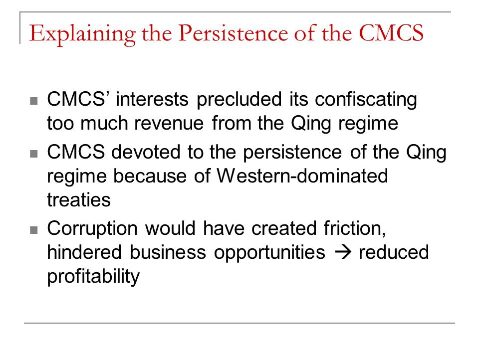 Explaining the Persistence of the CMCS CMCS' interests precluded its confiscating too much revenue from the Qing regime CMCS devoted to the persistence of the Qing regime because of Western-dominated treaties Corruption would have created friction, hindered business opportunities  reduced profitability