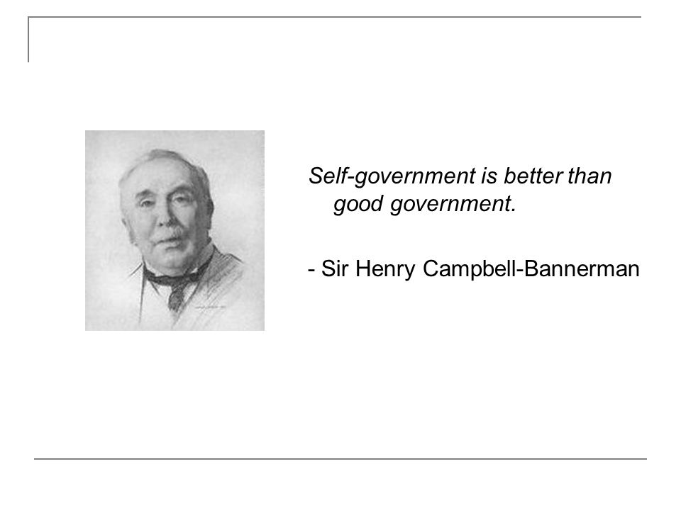 Self-government is better than good government. - Sir Henry Campbell-Bannerman