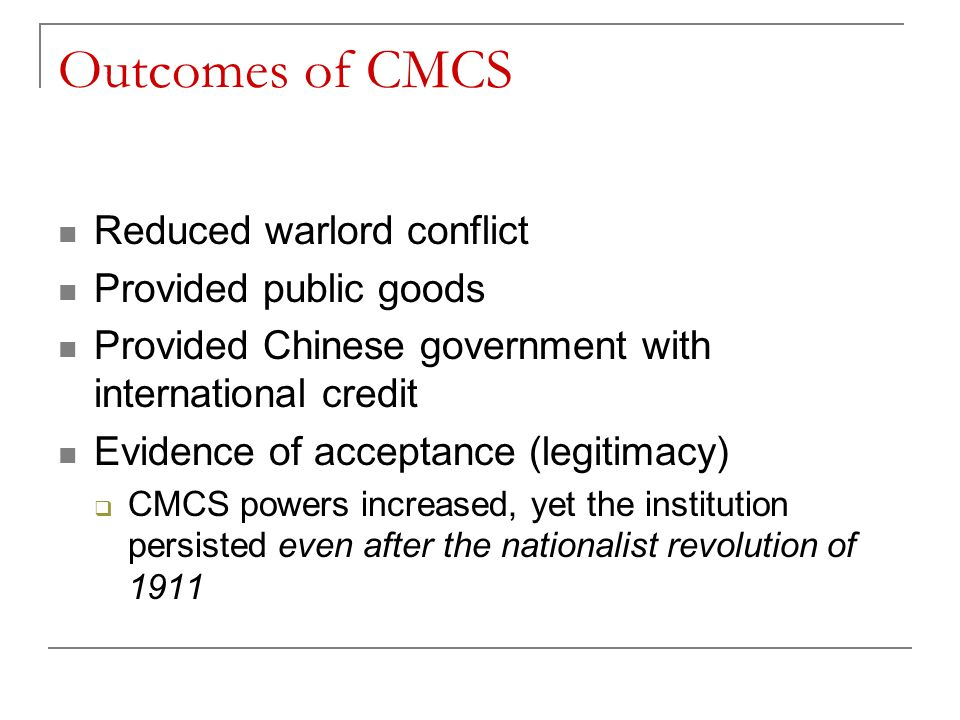 Outcomes of CMCS Reduced warlord conflict Provided public goods Provided Chinese government with international credit Evidence of acceptance (legitimacy)  CMCS powers increased, yet the institution persisted even after the nationalist revolution of 1911