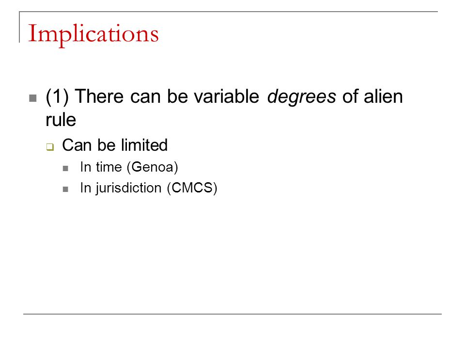 Implications (1) There can be variable degrees of alien rule  Can be limited In time (Genoa) In jurisdiction (CMCS)