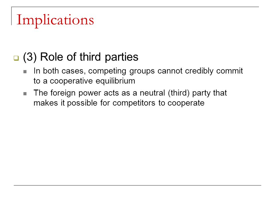 Implications  (3) Role of third parties In both cases, competing groups cannot credibly commit to a cooperative equilibrium The foreign power acts as