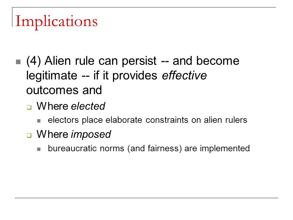 Implications (4) Alien rule can persist -- and become legitimate -- if it provides effective outcomes and  Where elected electors place elaborate con