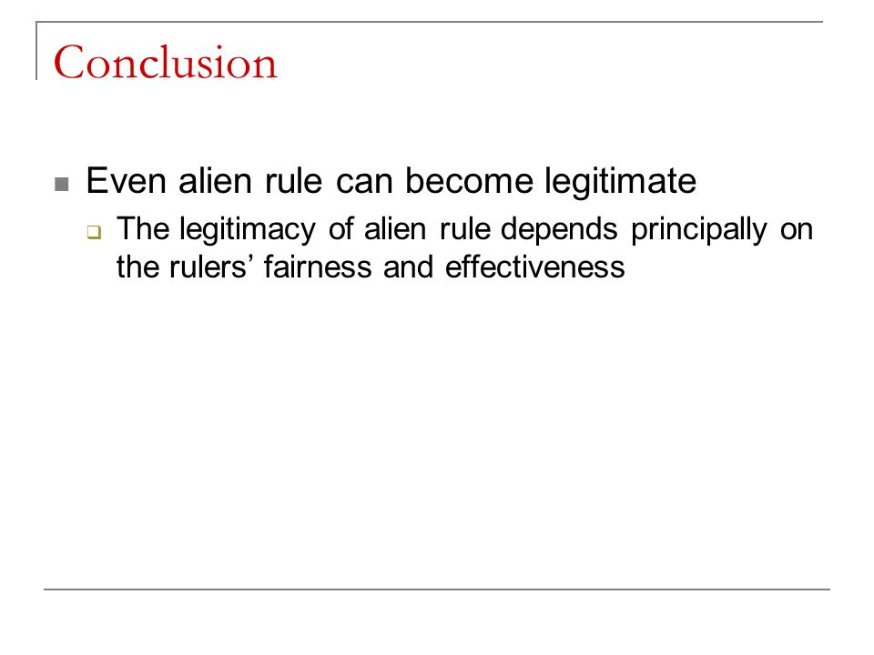 Conclusion Even alien rule can become legitimate  The legitimacy of alien rule depends principally on the rulers' fairness and effectiveness