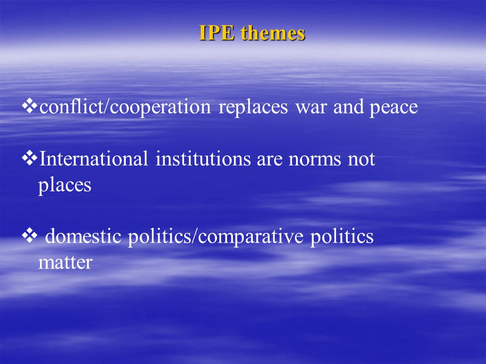 IPE themes  conflict/cooperation replaces war and peace  International institutions are norms not places  domestic politics/comparative politics ma