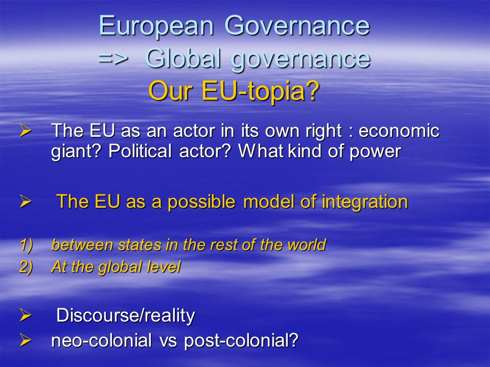 European Governance => Global governance Our EU-topia?  The EU as an actor in its own right : economic giant? Political actor? What kind of power  T