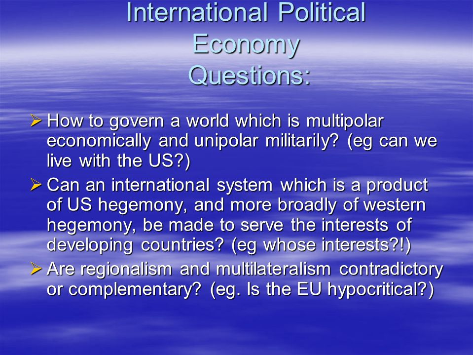 International Political Economy Questions:  How to govern a world which is multipolar economically and unipolar militarily.