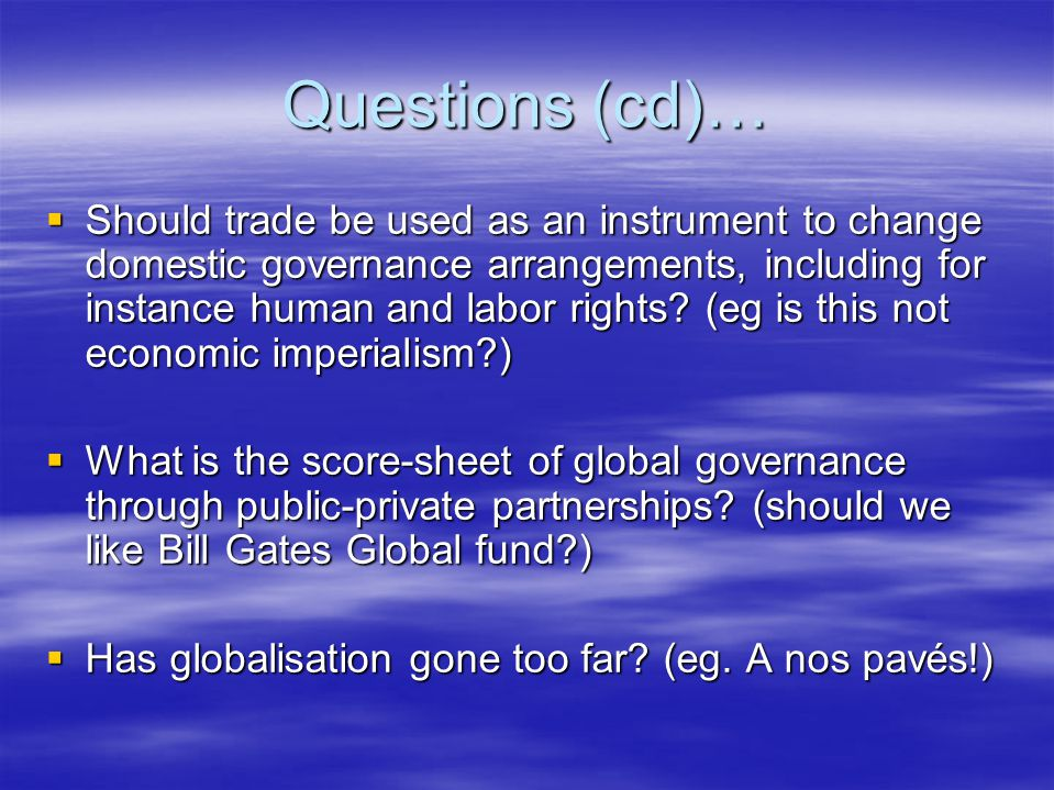 Questions (cd)…  Should trade be used as an instrument to change domestic governance arrangements, including for instance human and labor rights? (eg