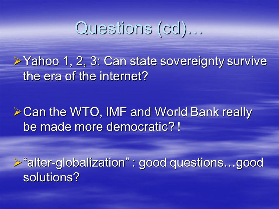 Questions (cd)…  Yahoo 1, 2, 3: Can state sovereignty survive the era of the internet.