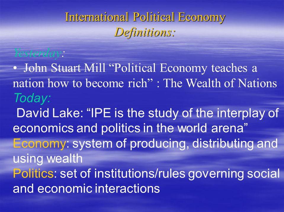 "International Political Economy Definitions: Yesterday: John Stuart Mill ""Political Economy teaches a nation how to become rich"" : The Wealth of Natio"