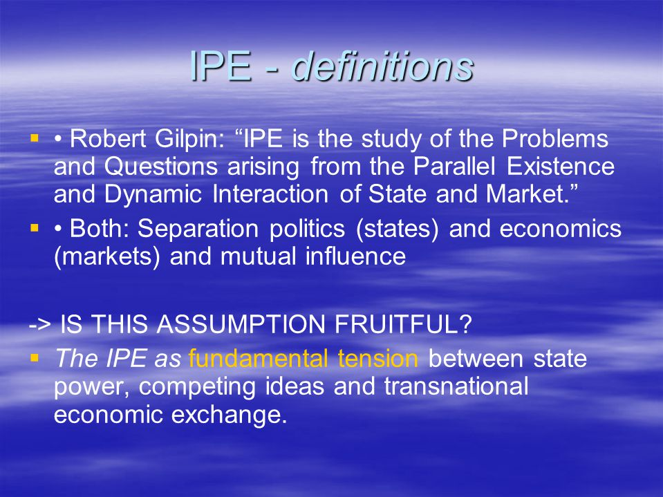 "IPE - definitions   Robert Gilpin: ""IPE is the study of the Problems and Questions arising from the Parallel Existence and Dynamic Interaction of St"