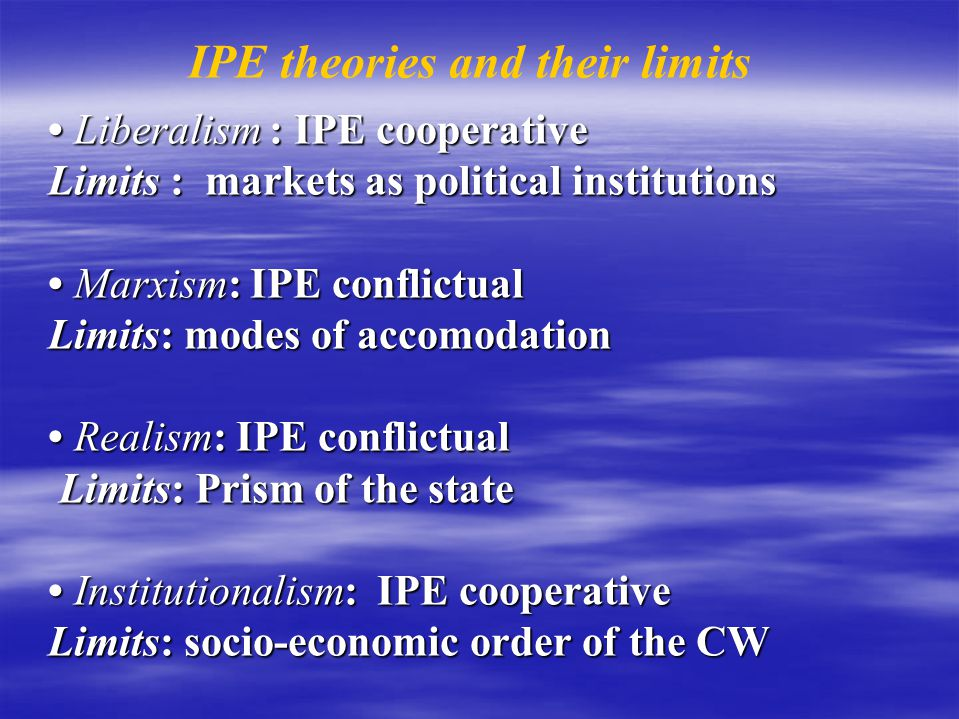 Liberalism : IPE cooperative Limits : markets as political institutions Marxism: IPE conflictual Limits: modes of accomodation Realism: IPE conflictua