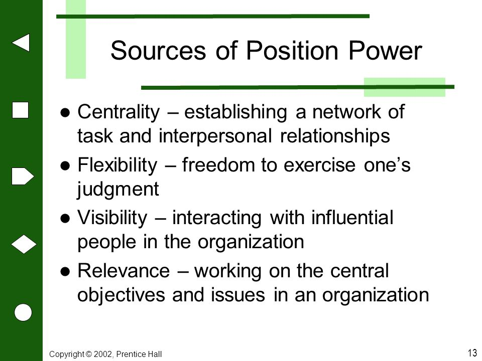 Copyright © 2002, Prentice Hall 13 Sources of Position Power Centrality – establishing a network of task and interpersonal relationships Flexibility –