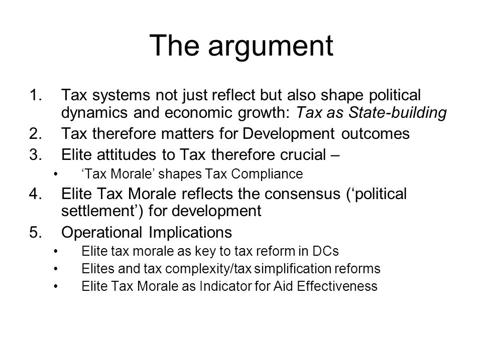 The argument 1.Tax systems not just reflect but also shape political dynamics and economic growth: Tax as State-building 2.Tax therefore matters for Development outcomes 3.Elite attitudes to Tax therefore crucial – 'Tax Morale' shapes Tax Compliance 4.Elite Tax Morale reflects the consensus ('political settlement') for development 5.Operational Implications Elite tax morale as key to tax reform in DCs Elites and tax complexity/tax simplification reforms Elite Tax Morale as Indicator for Aid Effectiveness
