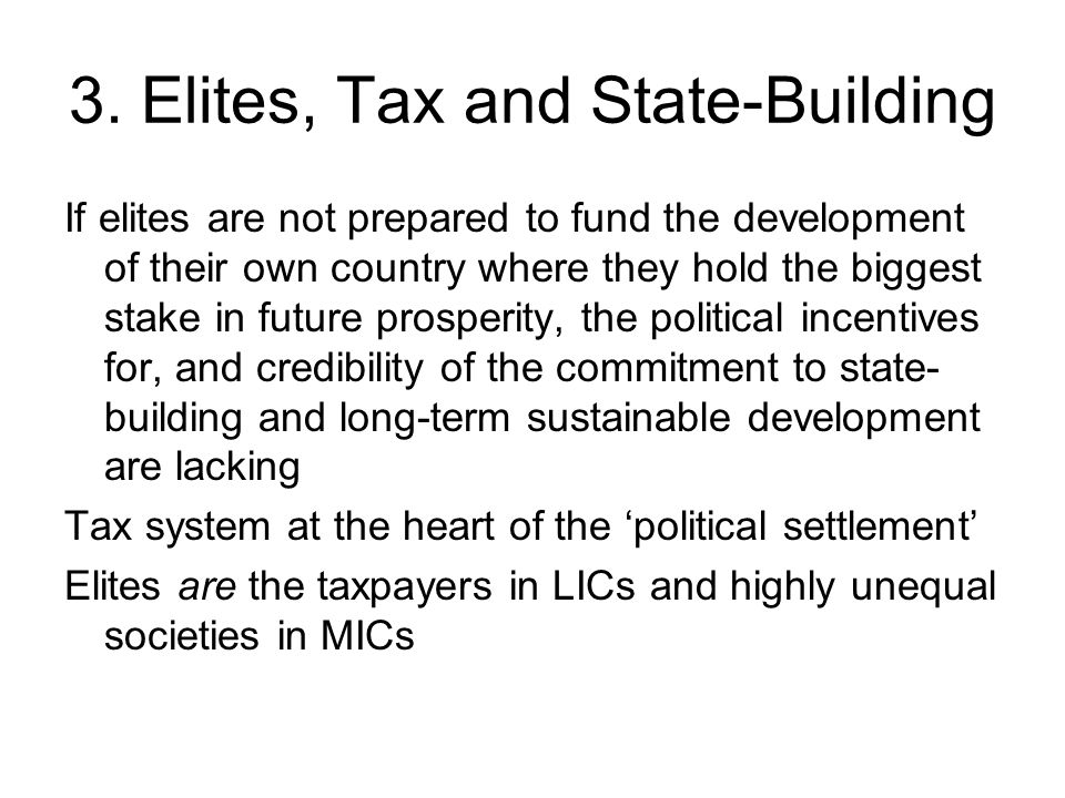 3. Elites, Tax and State-Building If elites are not prepared to fund the development of their own country where they hold the biggest stake in future