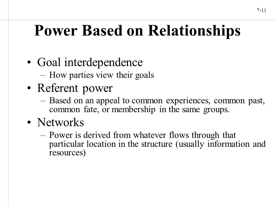 7-11 Power Based on Relationships Goal interdependence –How parties view their goals Referent power –Based on an appeal to common experiences, common