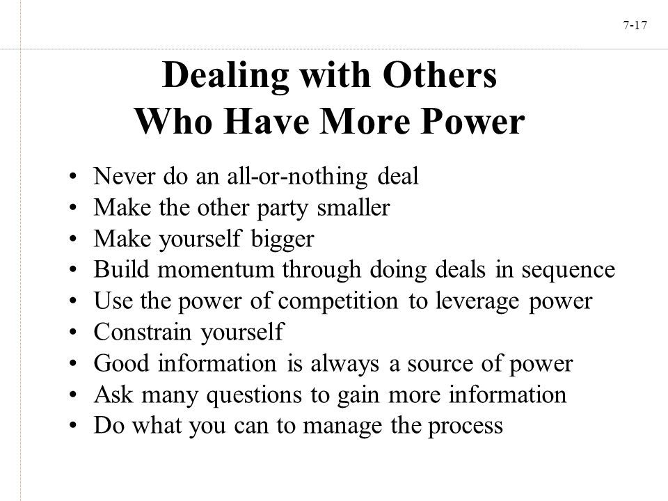 7-17 Dealing with Others Who Have More Power Never do an all-or-nothing deal Make the other party smaller Make yourself bigger Build momentum through