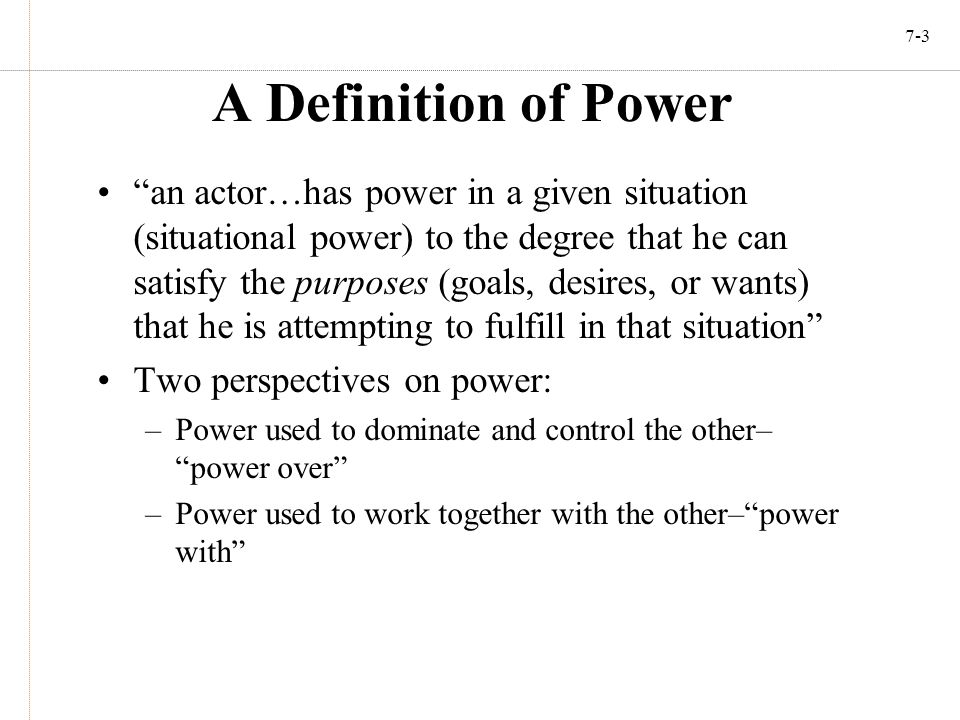 """7-3 A Definition of Power """"an actor…has power in a given situation (situational power) to the degree that he can satisfy the purposes (goals, desires,"""