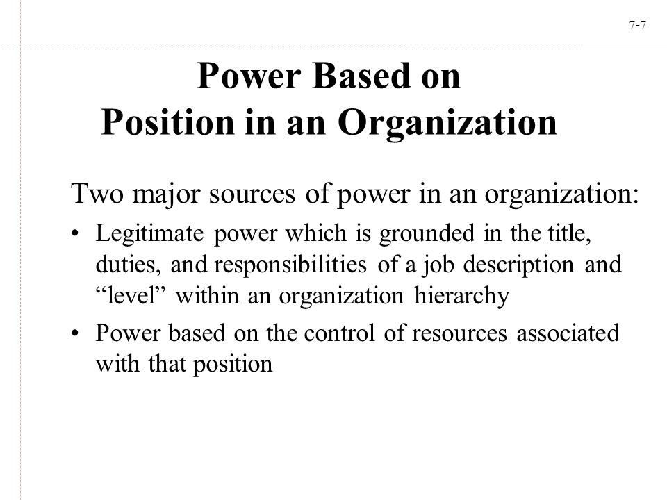 7-7 Power Based on Position in an Organization Two major sources of power in an organization: Legitimate power which is grounded in the title, duties,