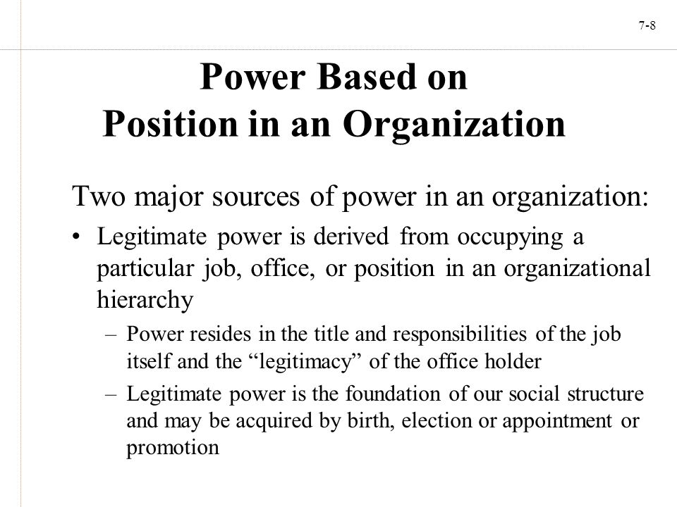7-8 Power Based on Position in an Organization Two major sources of power in an organization: Legitimate power is derived from occupying a particular