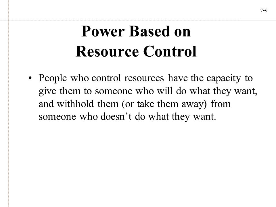 7-9 Power Based on Resource Control People who control resources have the capacity to give them to someone who will do what they want, and withhold th