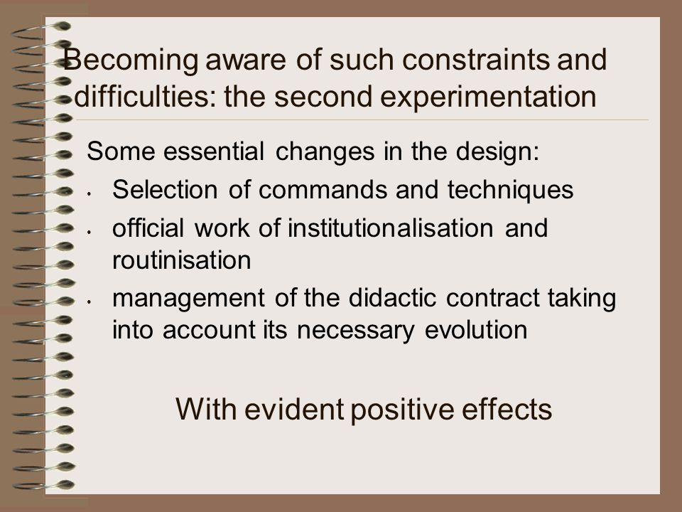 Becoming aware of such constraints and difficulties: the second experimentation Some essential changes in the design: Selection of commands and techniques official work of institutionalisation and routinisation management of the didactic contract taking into account its necessary evolution With evident positive effects