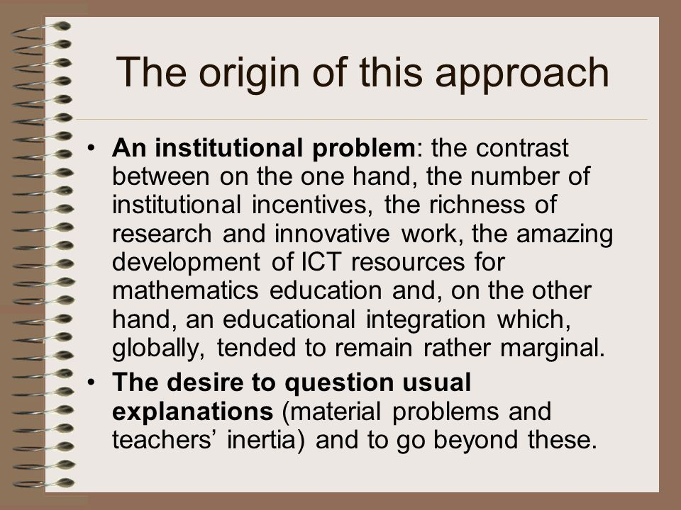 The origin of this approach An institutional problem: the contrast between on the one hand, the number of institutional incentives, the richness of research and innovative work, the amazing development of ICT resources for mathematics education and, on the other hand, an educational integration which, globally, tended to remain rather marginal.