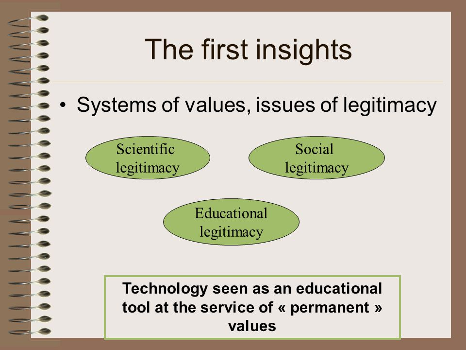 The first insights Systems of values, issues of legitimacy Scientific legitimacy Social legitimacy Educational legitimacy Technology seen as an educational tool at the service of « permanent » values