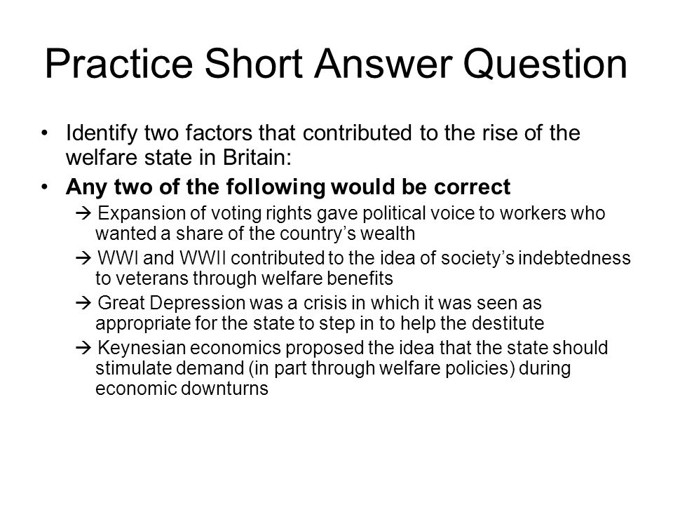 Practice Short Answer Question Identify two factors that contributed to the rise of the welfare state in Britain: Any two of the following would be correct  Expansion of voting rights gave political voice to workers who wanted a share of the country's wealth  WWI and WWII contributed to the idea of society's indebtedness to veterans through welfare benefits  Great Depression was a crisis in which it was seen as appropriate for the state to step in to help the destitute  Keynesian economics proposed the idea that the state should stimulate demand (in part through welfare policies) during economic downturns