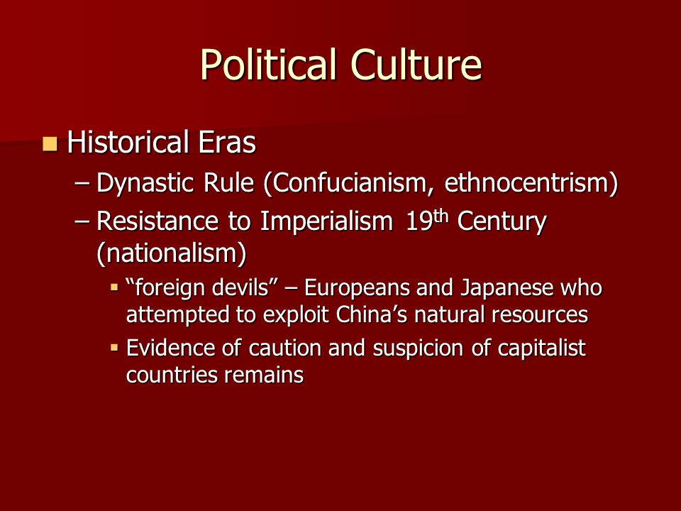 Political Culture Historical Eras Historical Eras –Dynastic Rule (Confucianism, ethnocentrism) –Resistance to Imperialism 19 th Century (nationalism)  foreign devils – Europeans and Japanese who attempted to exploit China's natural resources  Evidence of caution and suspicion of capitalist countries remains