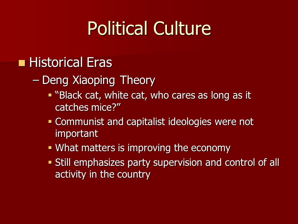 Political Culture Historical Eras Historical Eras –Deng Xiaoping Theory  Black cat, white cat, who cares as long as it catches mice?  Communist and capitalist ideologies were not important  What matters is improving the economy  Still emphasizes party supervision and control of all activity in the country