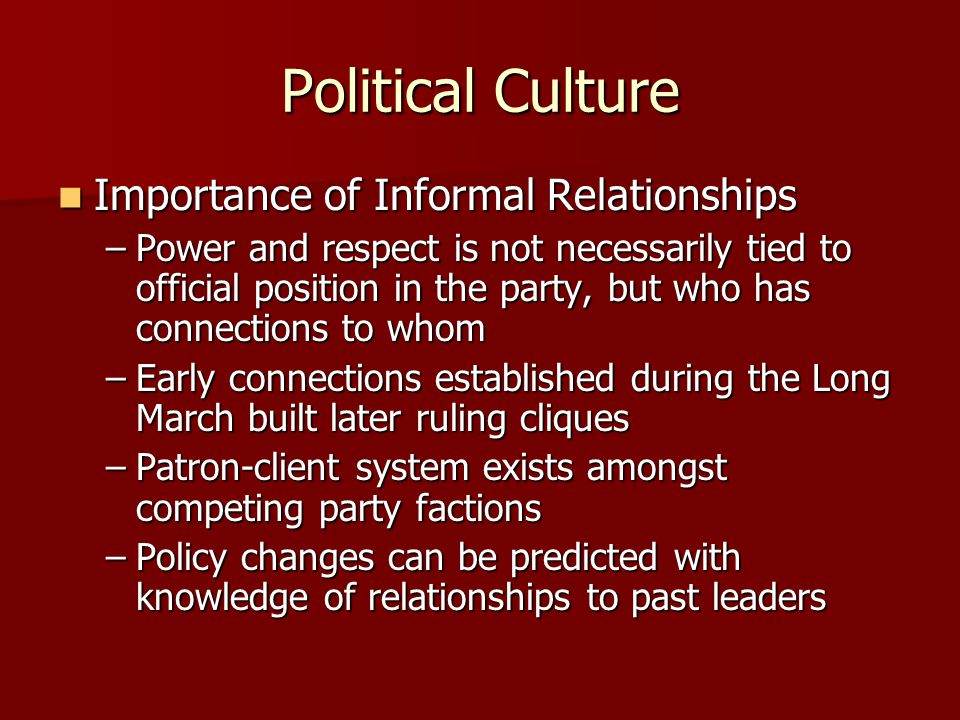 Political Culture Importance of Informal Relationships Importance of Informal Relationships –Power and respect is not necessarily tied to official position in the party, but who has connections to whom –Early connections established during the Long March built later ruling cliques –Patron-client system exists amongst competing party factions –Policy changes can be predicted with knowledge of relationships to past leaders