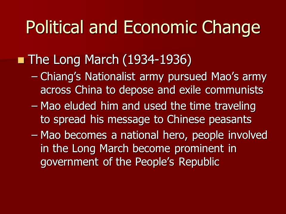 Political and Economic Change The Long March (1934-1936) The Long March (1934-1936) –Chiang's Nationalist army pursued Mao's army across China to depose and exile communists –Mao eluded him and used the time traveling to spread his message to Chinese peasants –Mao becomes a national hero, people involved in the Long March become prominent in government of the People's Republic