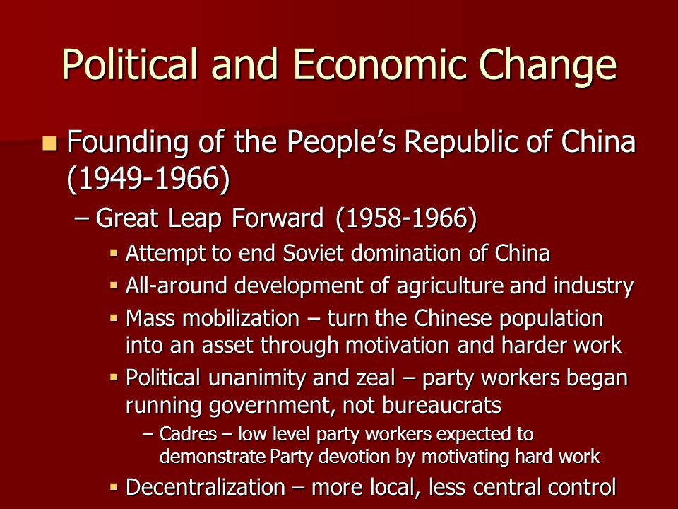 Political and Economic Change Founding of the People's Republic of China (1949-1966) Founding of the People's Republic of China (1949-1966) –Great Leap Forward (1958-1966)  Attempt to end Soviet domination of China  All-around development of agriculture and industry  Mass mobilization – turn the Chinese population into an asset through motivation and harder work  Political unanimity and zeal – party workers began running government, not bureaucrats –Cadres – low level party workers expected to demonstrate Party devotion by motivating hard work  Decentralization – more local, less central control
