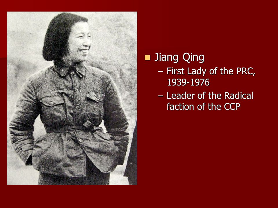 Jiang Qing Jiang Qing –First Lady of the PRC, 1939-1976 –Leader of the Radical faction of the CCP