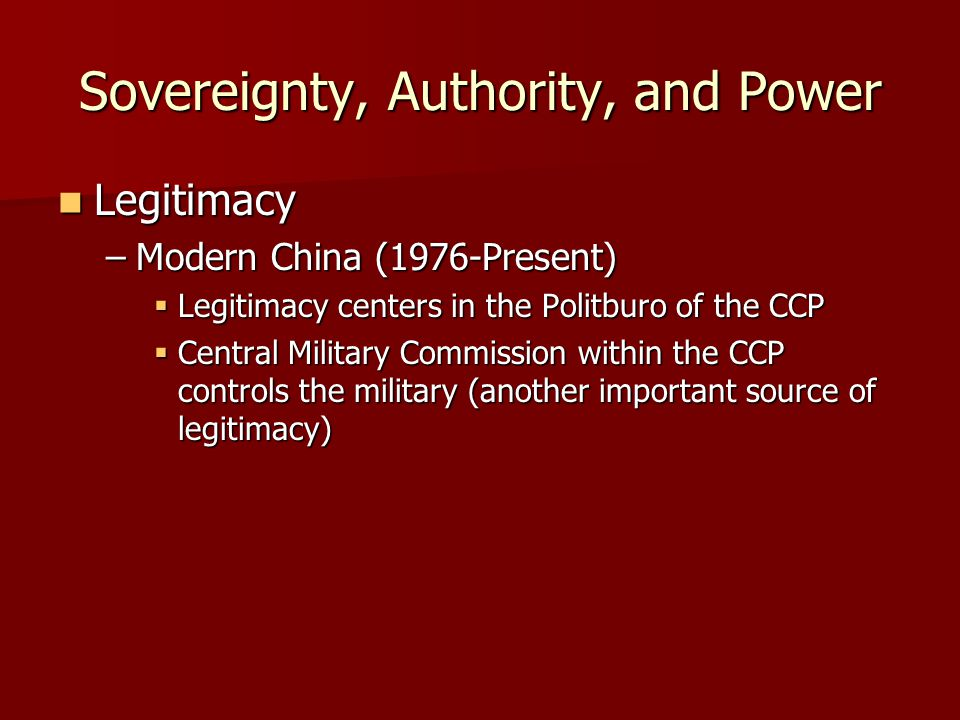 Sovereignty, Authority, and Power Legitimacy Legitimacy –Modern China (1976-Present)  Legitimacy centers in the Politburo of the CCP  Central Military Commission within the CCP controls the military (another important source of legitimacy)