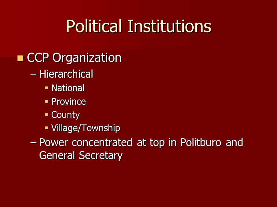 Political Institutions CCP Organization CCP Organization –Hierarchical  National  Province  County  Village/Township –Power concentrated at top in Politburo and General Secretary