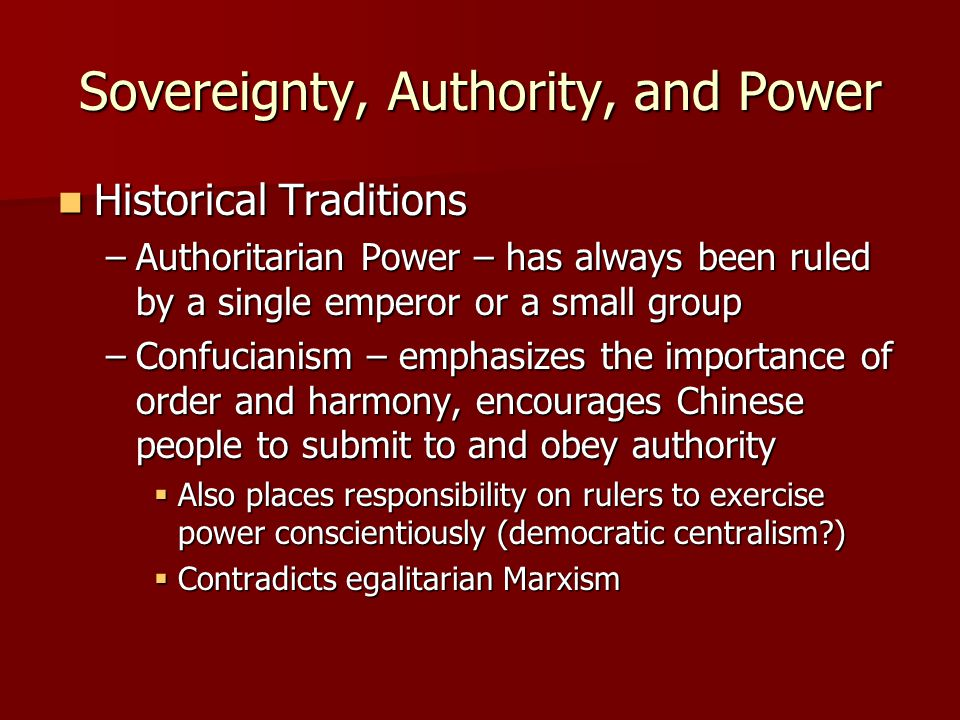 Sovereignty, Authority, and Power Historical Traditions Historical Traditions –Authoritarian Power – has always been ruled by a single emperor or a small group –Confucianism – emphasizes the importance of order and harmony, encourages Chinese people to submit to and obey authority  Also places responsibility on rulers to exercise power conscientiously (democratic centralism?)  Contradicts egalitarian Marxism