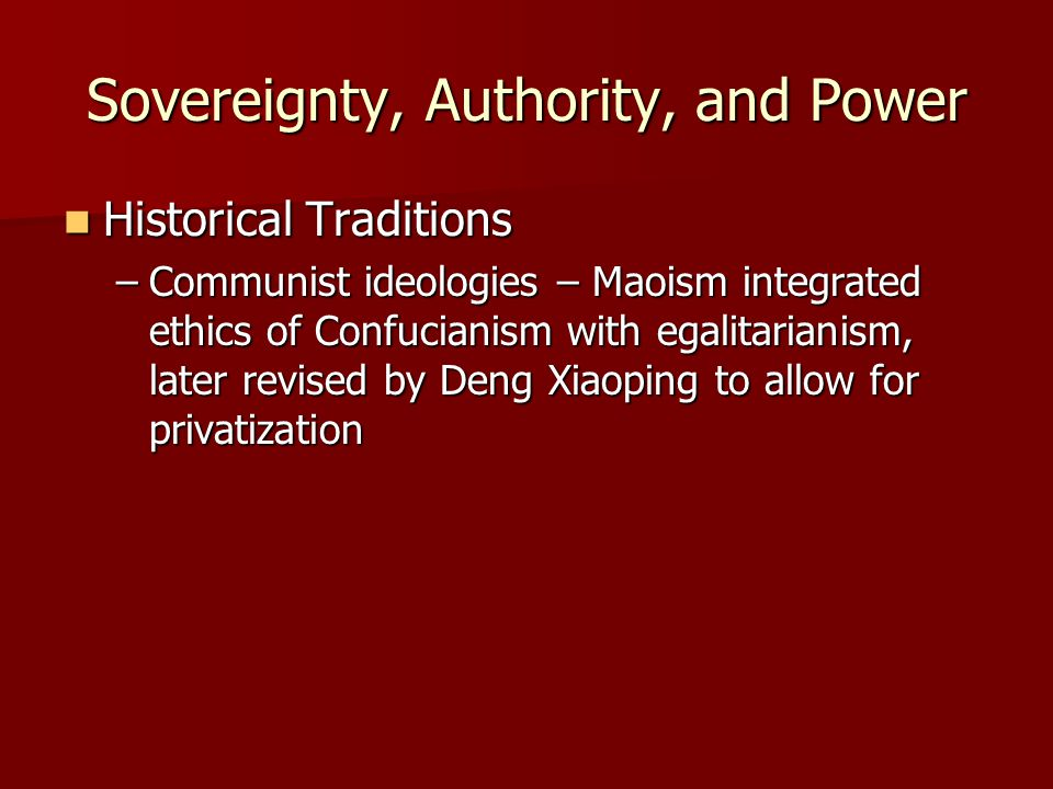 Sovereignty, Authority, and Power Historical Traditions Historical Traditions –Communist ideologies – Maoism integrated ethics of Confucianism with egalitarianism, later revised by Deng Xiaoping to allow for privatization