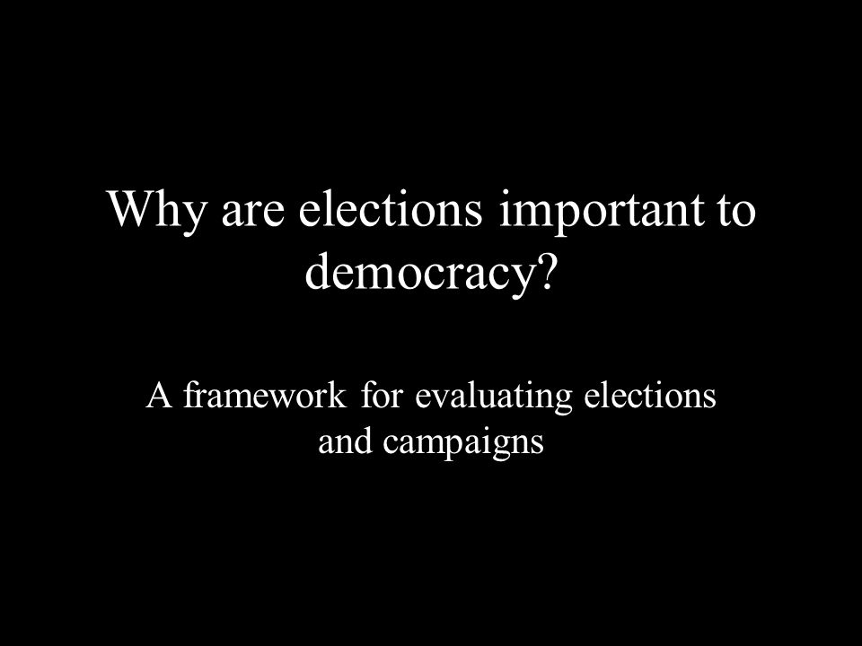 Why are elections important to democracy? A framework for evaluating elections and campaigns