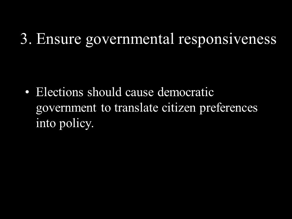 3. Ensure governmental responsiveness Elections should cause democratic government to translate citizen preferences into policy.