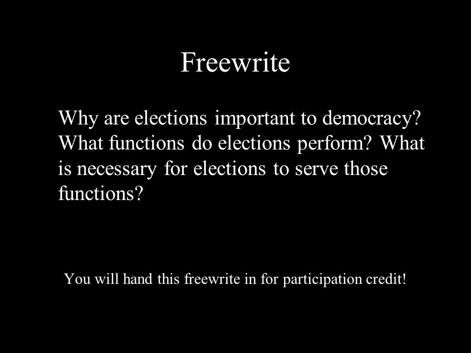 Freewrite Why are elections important to democracy? What functions do elections perform? What is necessary for elections to serve those functions? You
