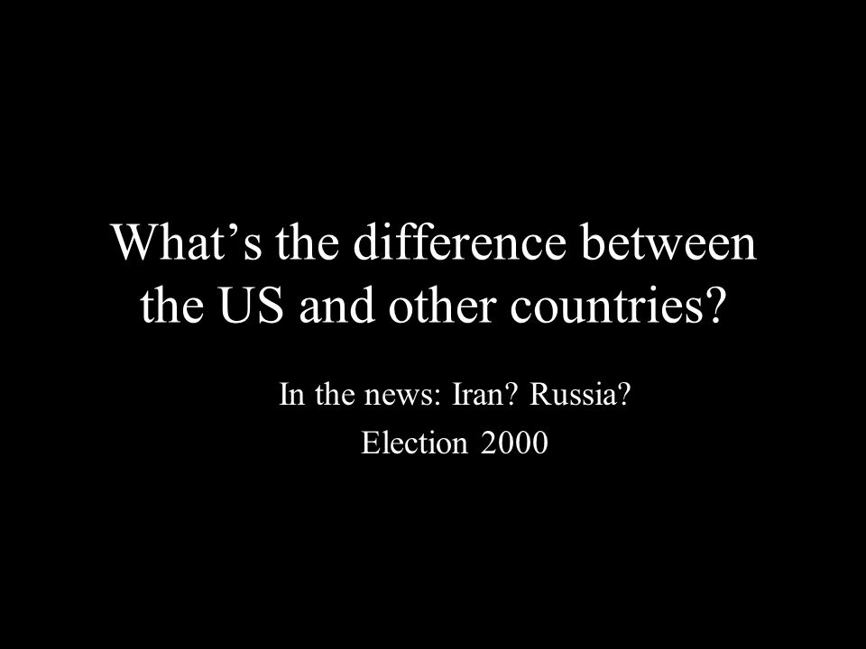 What's the difference between the US and other countries? In the news: Iran? Russia? Election 2000