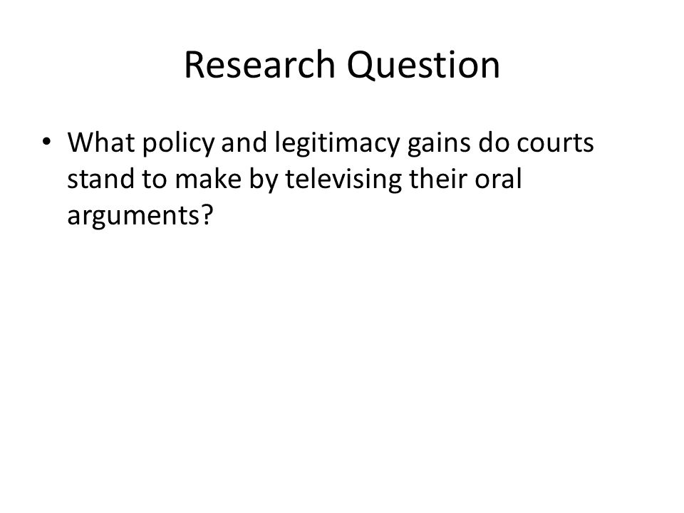 Research Question What policy and legitimacy gains do courts stand to make by televising their oral arguments?