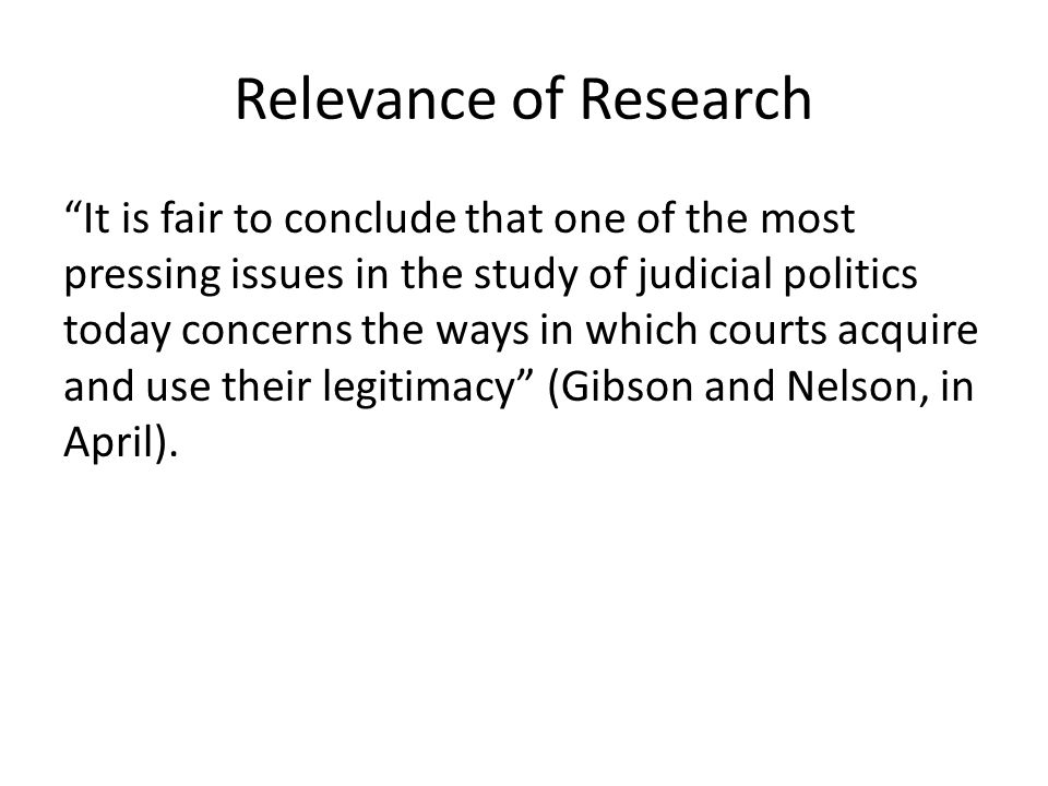 Relevance of Research It is fair to conclude that one of the most pressing issues in the study of judicial politics today concerns the ways in which courts acquire and use their legitimacy (Gibson and Nelson, in April).