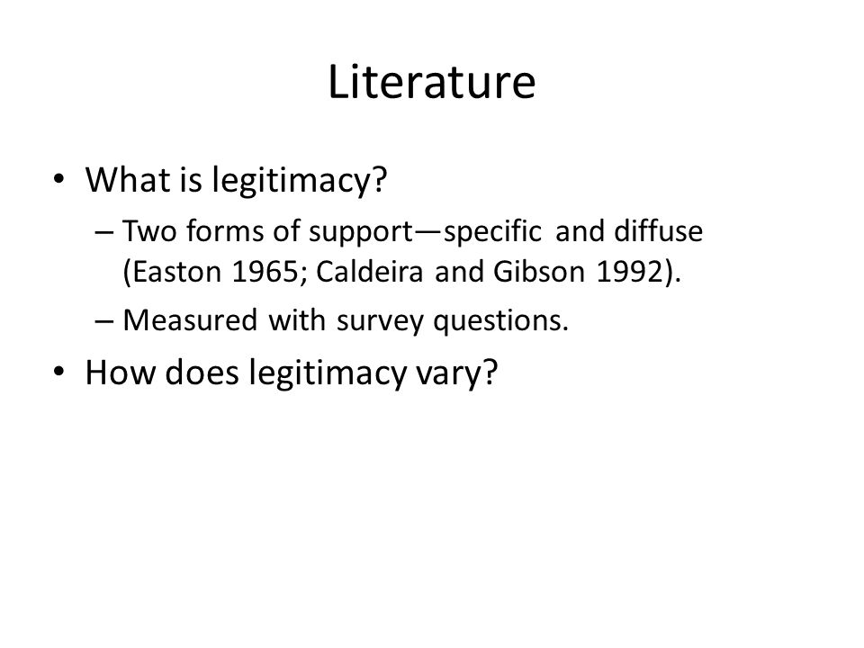Literature What is legitimacy? – Two forms of support—specific and diffuse (Easton 1965; Caldeira and Gibson 1992). – Measured with survey questions.