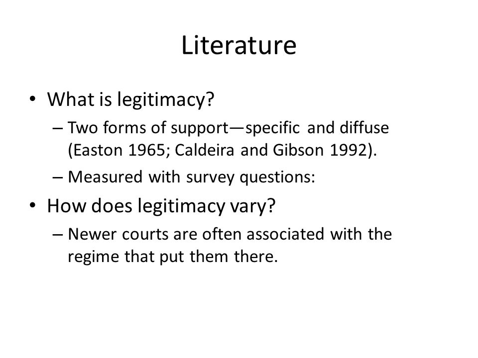 Literature What is legitimacy? – Two forms of support—specific and diffuse (Easton 1965; Caldeira and Gibson 1992). – Measured with survey questions: