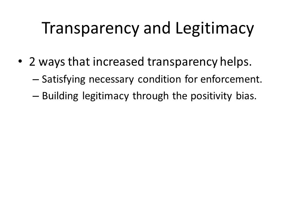 Transparency and Legitimacy 2 ways that increased transparency helps. – Satisfying necessary condition for enforcement. – Building legitimacy through